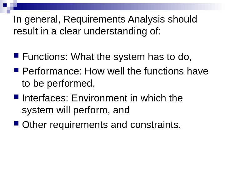 In general, Requirements Analysis should result in a clear understanding of:  Functions: What the system