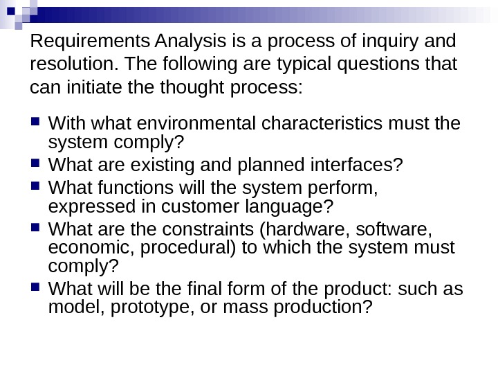 Requirements Analysis is a process of inquiry and resolution. The following are typical questions that can