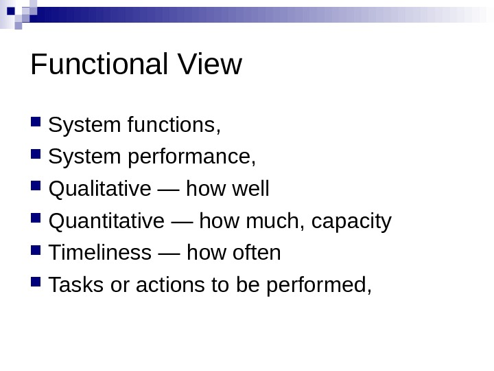 Functional View System functions,  System performance,  Qualitative — how well Quantitative — how much,