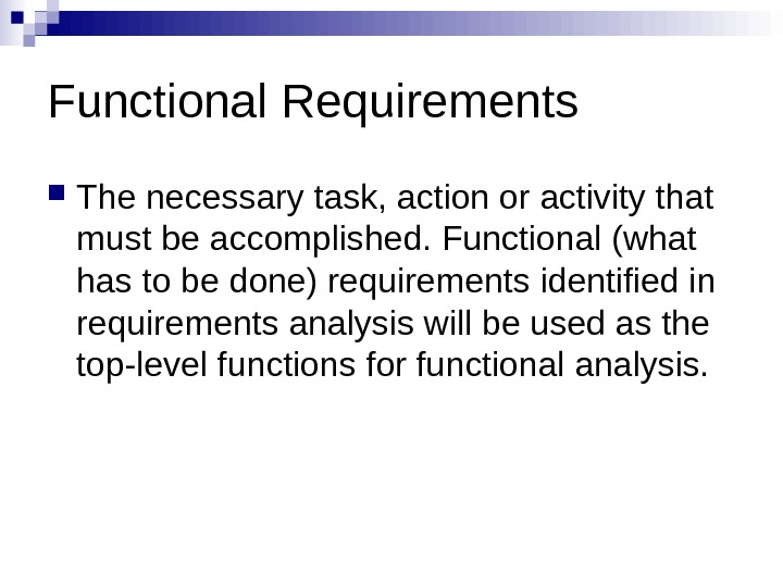 Functional Requirements The necessary task, action or activity that must be accomplished. Functional (what has to