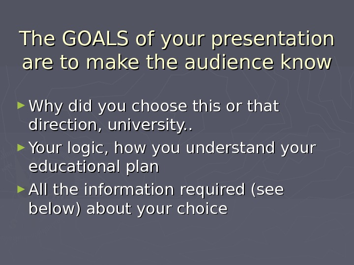 The GOALS of your presentation are to make the audience know ► Why did