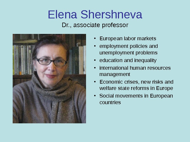 Elena Shershneva Dr. , associate professor • European labor markets • employment policies and unemployment problems