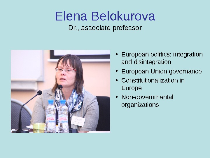 Elena Belokurova Dr. , associate professor • European politics: integration and disintegration • European Union governance