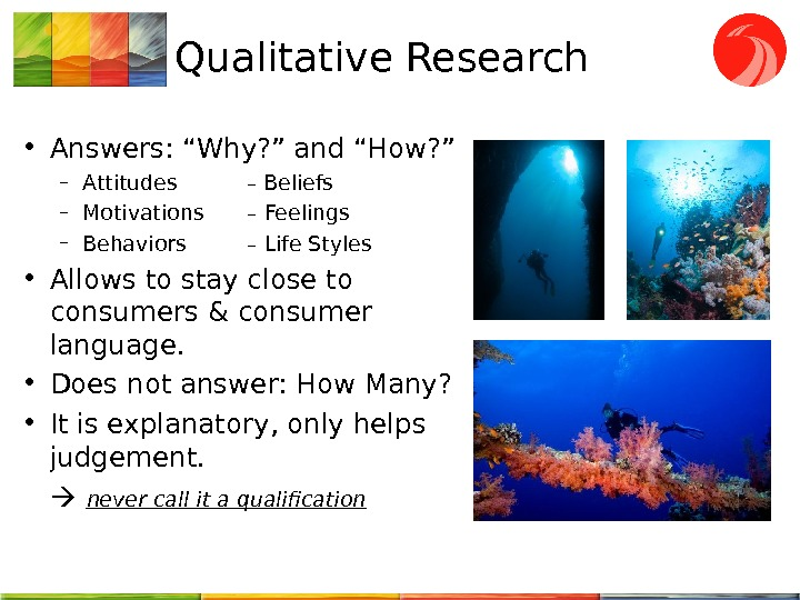 "Qualitative Research • Answers: ""Why? "" and ""How? "" – Attitudes –  Beliefs – Motivations"