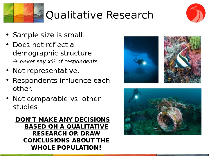 Qualitative Research • Sample size is small. • Does not reflect a demographic structure never say