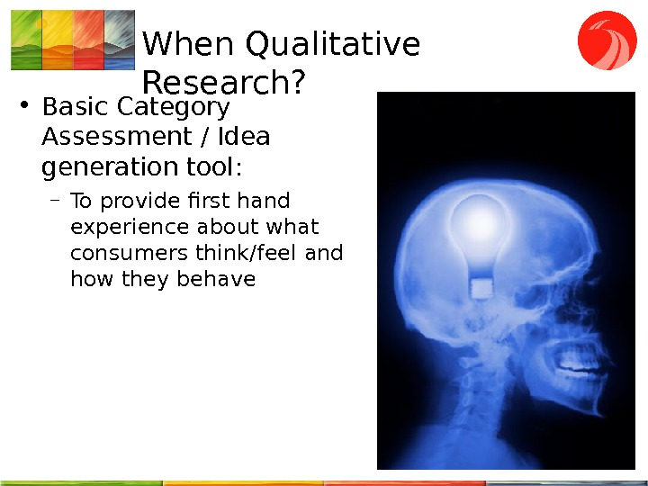 When Qualitative Research?  • Basic Category Assessment / Idea generation tool : – To provide