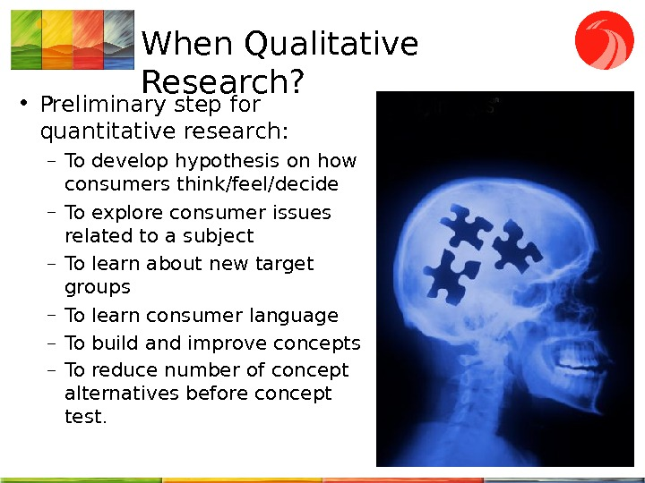 When Qualitative Research?  • Preliminary step for quantitative research : – To develop hypothesis on