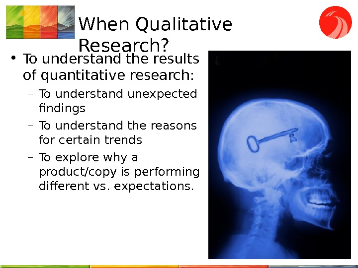 When Qualitative Research?  • To understand the results of quantitative research : – To understand