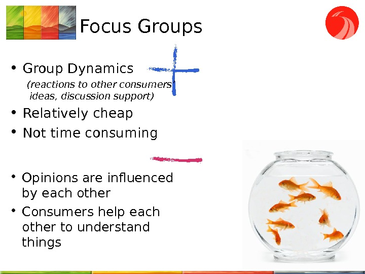 Focus Groups • Group Dynamics (reactions to other consumers' ideas, discussion support) • Relatively cheap •