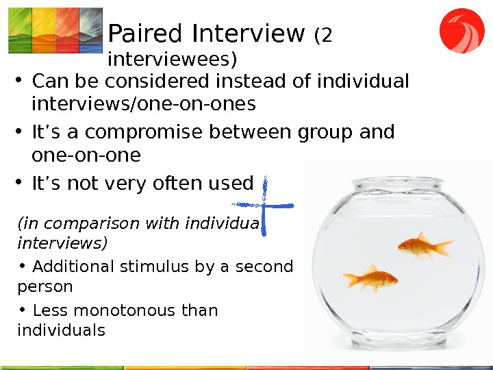 Paired Interview (2 interviewees) • Can be considered instead of individual interviews/one-on-ones • It's a compromise