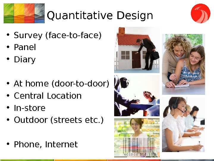 Quantitative Design • Survey (face-to-face) • Panel • Diary  • At home (door-to-door) • Central