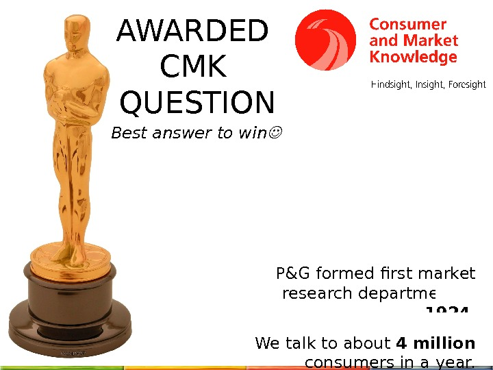 AWARDED CMK QUESTION Best answer to win P&G formed first market research department in 1924. We