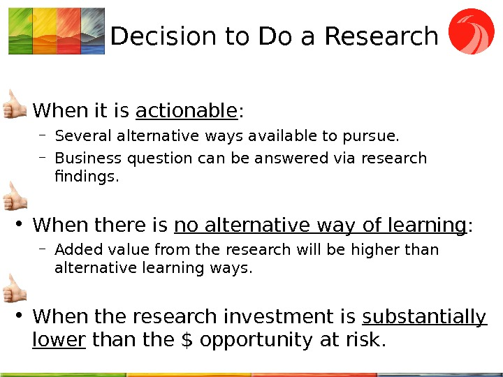 Decision to Do a Research  • When it is actionable : – Several alternative ways