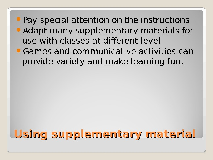 Using supplementary material Pay special attention on the instructions Adapt many supplementary materials for use with