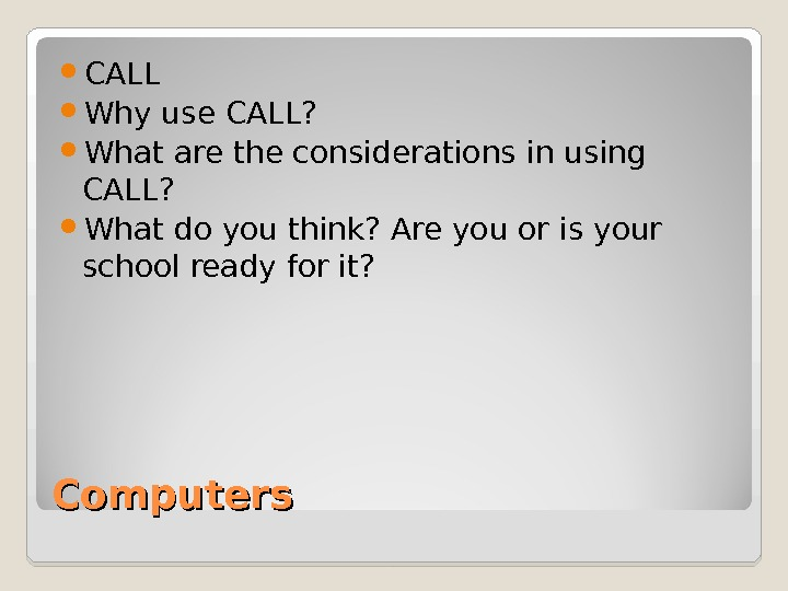 Computers CALL Why use CALL?  What are the considerations in using CALL?  What do