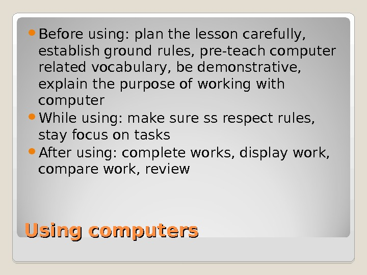 Using computers Before using: plan the lesson carefully,  establish ground rules, pre-teach computer related vocabulary,