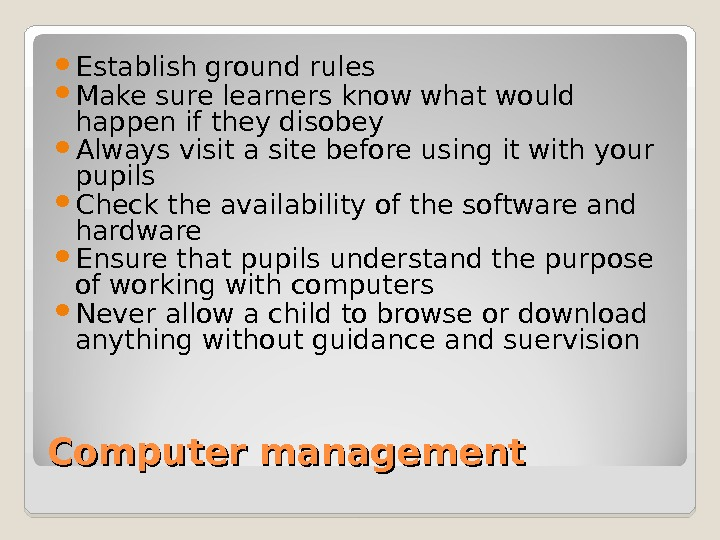 Computer management Establish ground rules Make sure learners know what would happen if they disobey Always