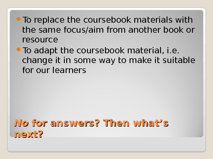 No. No for answers? Then what's next?  To replace the coursebook materials with the same