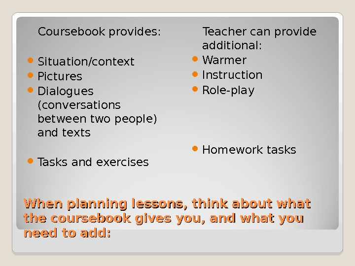 When planning lessons, think about what the coursebook gives you, and what you need to add: