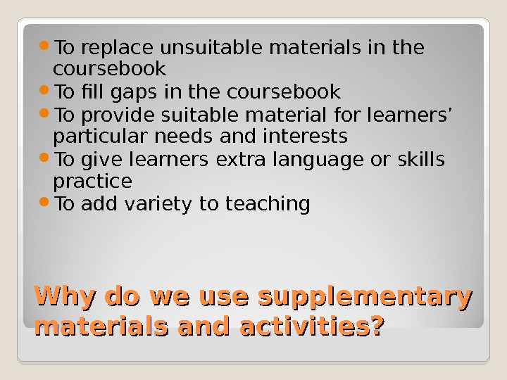 Why do we use supplementary materials and activities?  To replace unsuitable materials in the coursebook