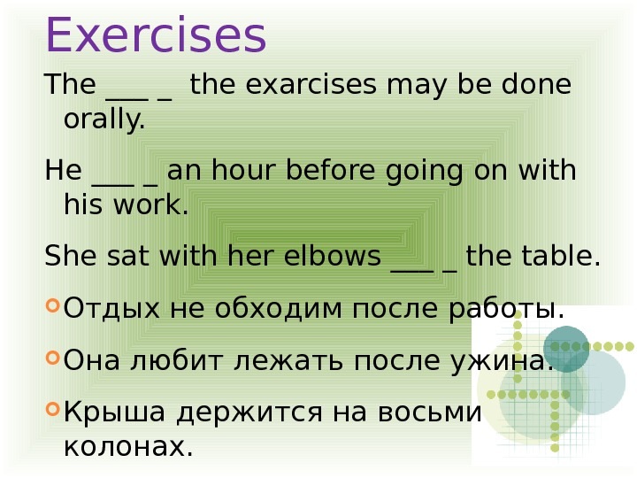 Exercises The ___ _ the exarcises may be done orally. He ___ _ an hour before