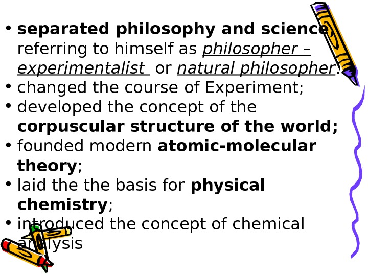 • separated philosophy and science ,  referring to himself as  philosopher –