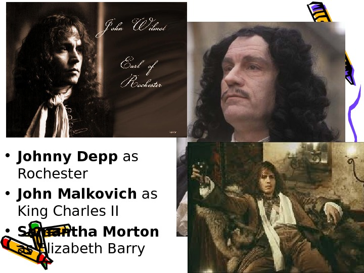 • Johnny Depp as Rochester • John Malkovich as King Charles II • Samantha
