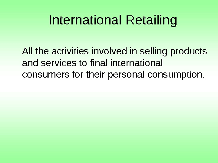 International Retailing All the activities involved in selling products and services to final international