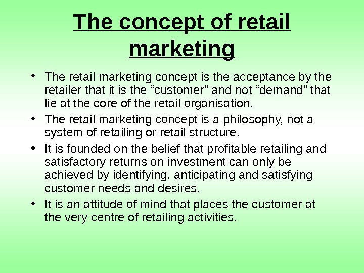 The concept of retail marketing • The retail marketing concept is the acceptance by