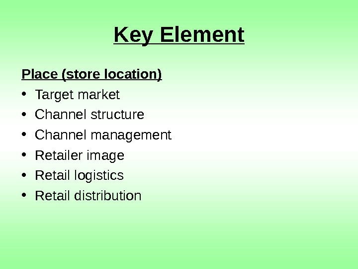Key Element Place (store location) • Target market • Channel structure • Channel management