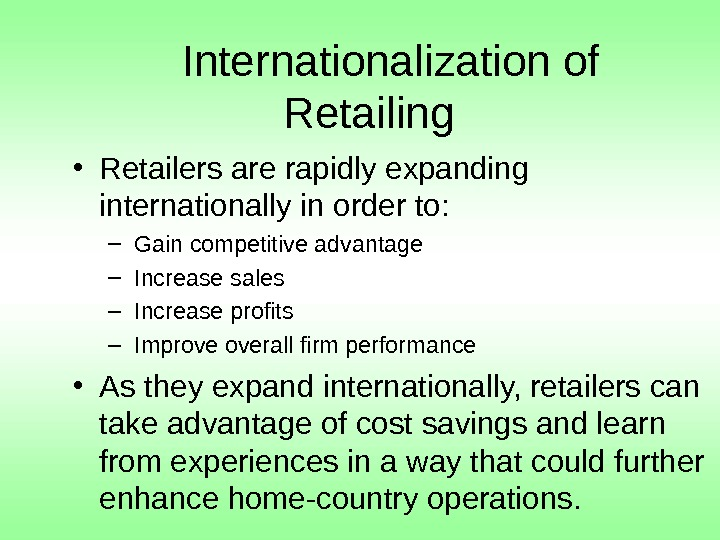 Internationalization of Retailing • Retailers are rapidly expanding internationally in order to: – Gain