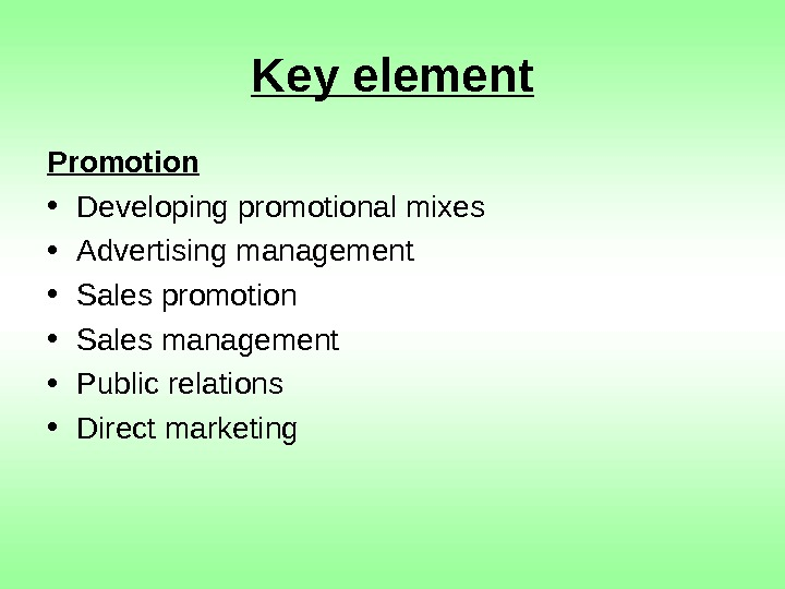 Key element Promotion • Developing promotional mixes • Advertising management • Sales promotion •