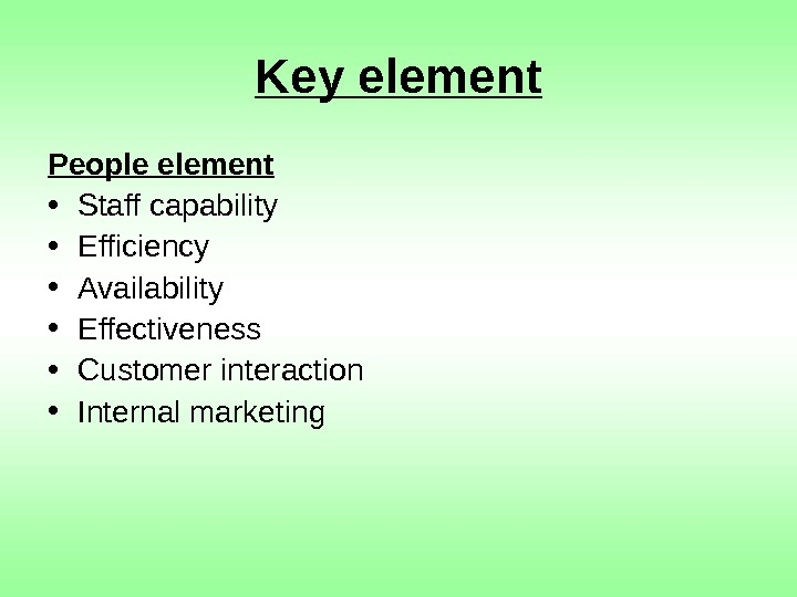 Key element People element • Staff capability • Efficiency • Availability • Effectiveness •