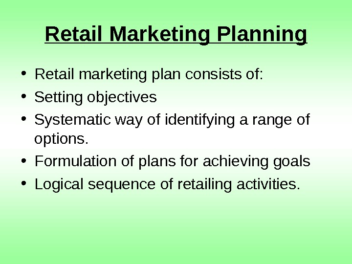 Retail Marketing Planning • Retail marketing plan consists of:  • Setting objectives •