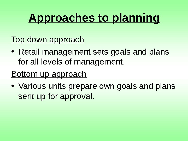 Approaches to planning Top down approach • Retail management sets goals and plans for