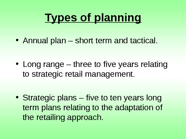 Types of planning • Annual plan – short term and tactical.  • Long
