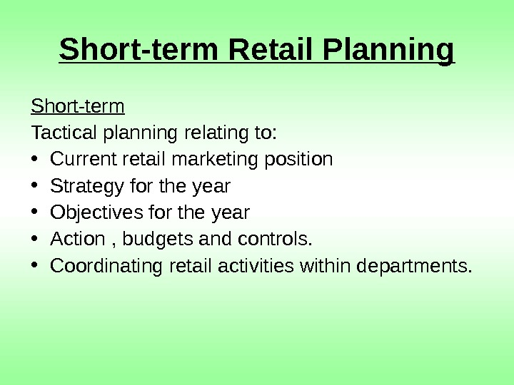 Short-term Retail Planning Short-term Tactical planning relating to:  • Current retail marketing position