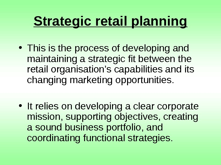 Strategic retail planning • This is the process of developing and maintaining a strategic