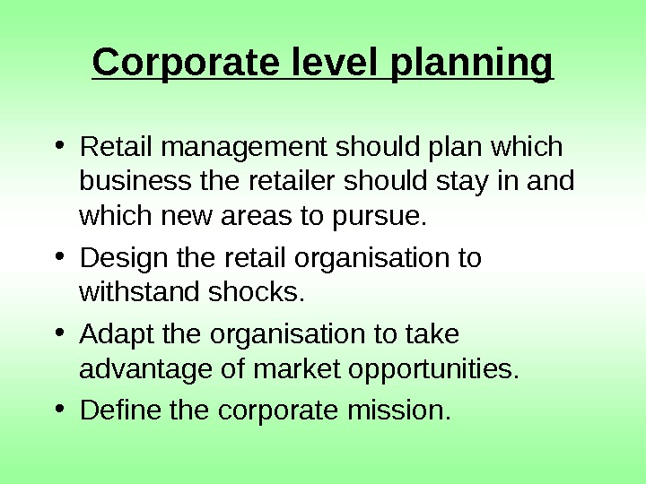 Corporate level planning • Retail management should plan which business the retailer should stay