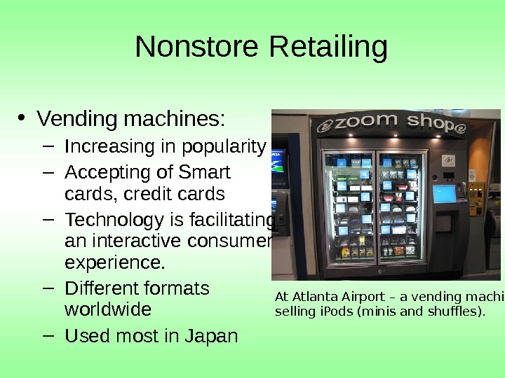 Nonstore Retailing • Vending machines: – Increasing in popularity – Accepting of Smart cards,