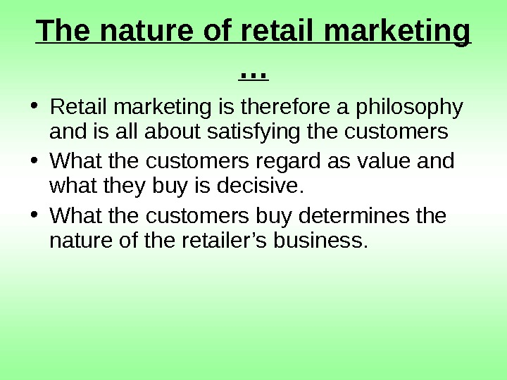 The nature of retail marketing … • Retail marketing is therefore a philosophy and
