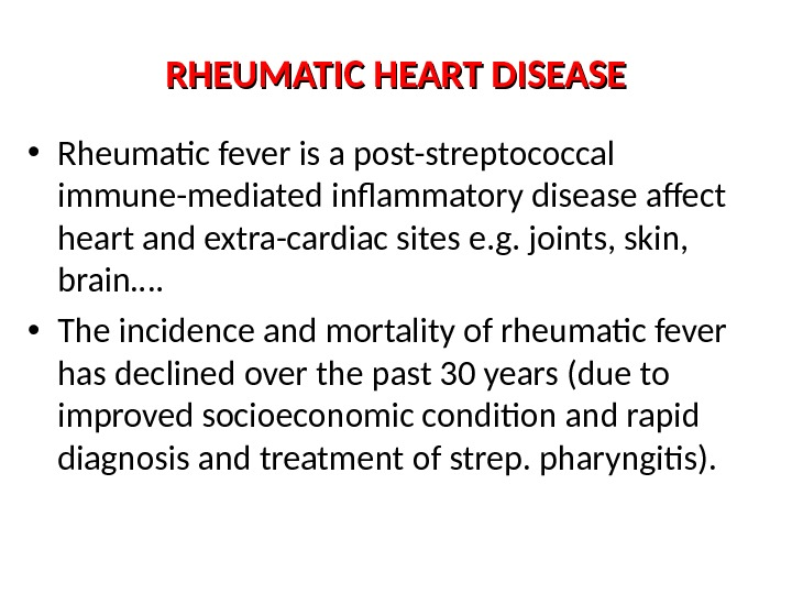 RHEUMATIC HEART DISEASE • Rheumatic fever is a post-streptococcal immune-mediated inflammatory disease affect heart and extra-cardiac