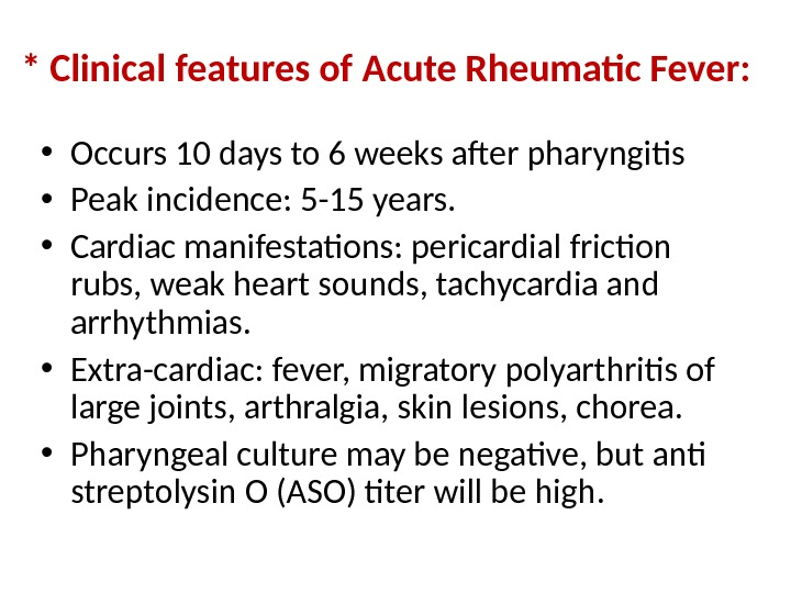 * Clinical features of Acute Rheumatic Fever:  • Occurs 10 days to 6 weeks after