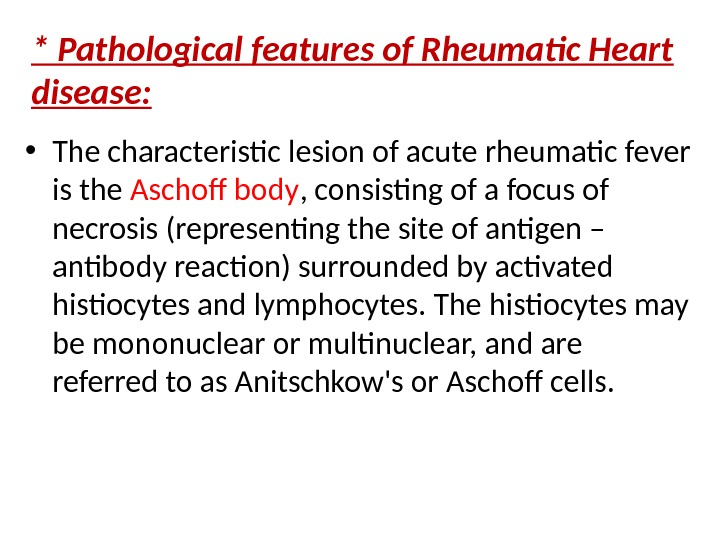 * Pathological features of Rheumatic Heart disease:  • The characteristic lesion of acute rheumatic fever