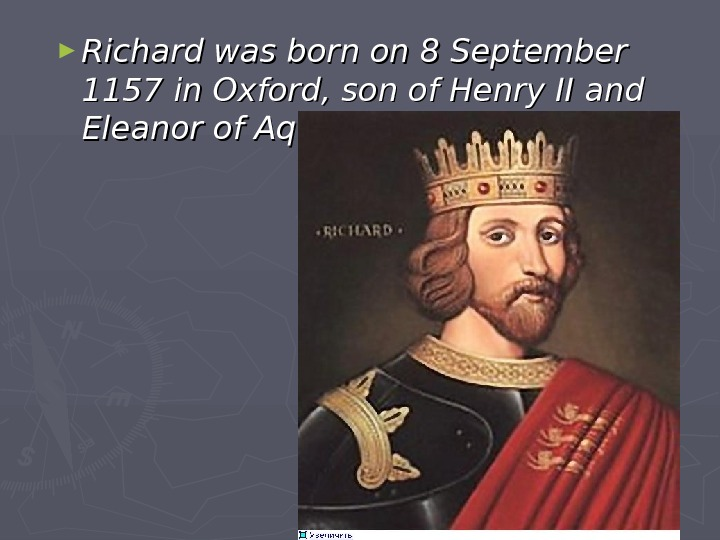 ► Richard was born on 8 September 1157 in Oxford, son of Henry II