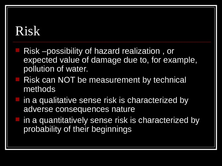 Risk –possibility of hazard realization , or expected value of damage due to, for example,