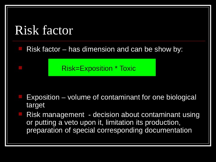 Risk factor – has dimension and can be show by:  Risk=Exposition * Toxic  Exposition