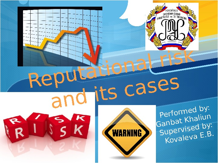 Reputational risk and its cases Performed by: Ganbat Khaliun Supervised by: Kovaleva E. B.