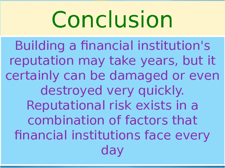 Conclusion Building a financial institution's reputation may take years, but it certainly can be damaged or