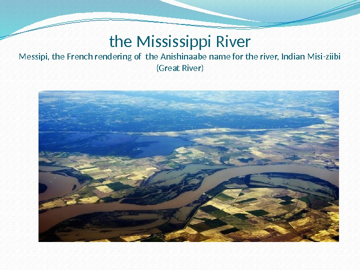 the Mississippi River Messipi, the French rendering of the Anishinaabe name for the river, Indian Misi-ziibi